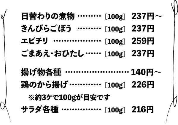 日替わり煮物は100グラム237円から。きんぴらごぼうは100グラム237円から。エビチリは100グラム259円から。ごまあえ・おひたしは100グラム237円から。揚げ物各種は140円から。鶏のから揚げは100グラム226円から。(三個で100グラムが目安です。)サラダ各種は100グラム216円から。