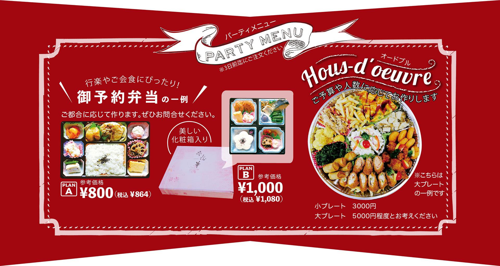 パーティーメニュー。行楽やご会食にぴったり!ご予約弁当の一例です。ご都合に応じて作りますので、ぜひお問い合わせください。プランAセットは800円、プランBは美しい化粧箱入りで1000円になります。オードプルのプレートもご予算や人数に応じてお作りします。小プレートは3000円、大プレートは5000円で承っております。