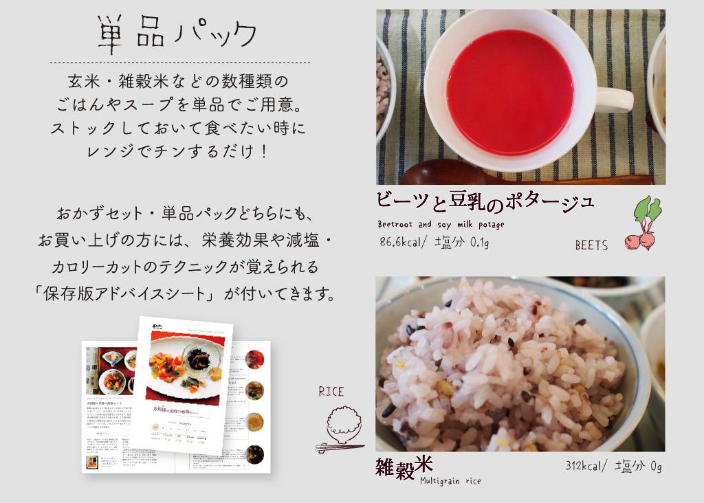 単品パック。玄米・雑穀米などの数種類のごはんやスープを単品でご用意。ストックしておいて食べたいときにレンジでチンするだけ!おかずセット・単品パックどちらにも、お買い上げの方には、栄養効果や減塩・カロリーカットのテクニックが覚えられる「保存版アドバイスシート」が付いてきます。